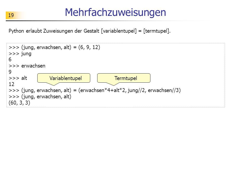 Mehrfachzuweisungen Python erlaubt Zuweisungen der Gestalt [variablentupel] = [termtupel]. >>> (jung, erwachsen, alt) = (6, 9, 12)